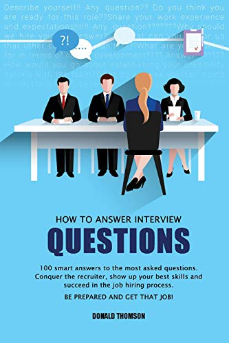 How to Answer Interview Questions: 100 Smart Answers to the most Asked Questions. Conquer the Recruiter, show up your Best Skills and succeed in the Job Hiring Process. Be Prepared and Get that Job!