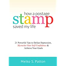 How a Postage Stamp Saved My Life: 21 Powerful Tips to Defeat Depression, Skyrocket Your Self-Confidence & Achieve Your Goals