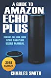 A Guide to Amazon Echo Plus: Echo Dot, Tap, Look,  Show, Spot And Plus User's Manual 2018