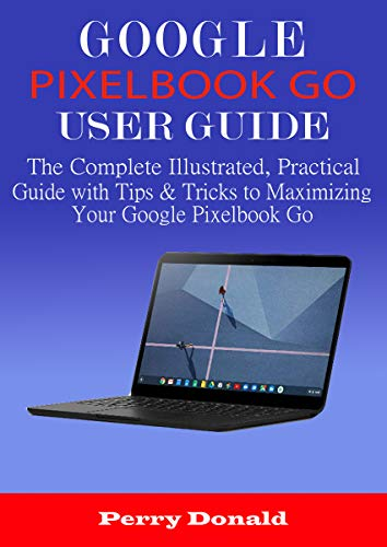 GOOGLE PIXELBOOK G0 USER GUIDE: The Complete Illustrated, Practical Guide with Tips...