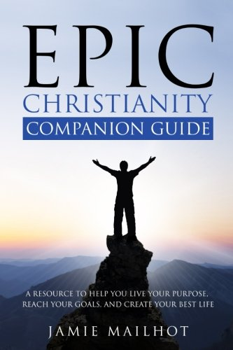 Read Online Epic Christianity Companion Guide: A Resource To Help You Live Your Purpose, Reach Your Goals, and Create Your Best Life pdf