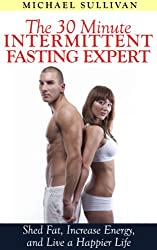 The 30 Minute Intermittent Fasting Expert: Shed Fat, Increase Energy, and Live a Happier Life