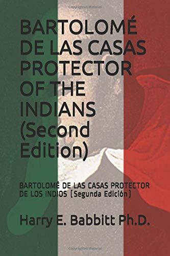 BARTOLOMÉ DE LAS CASAS PROTECTOR OF THE INDIANS (Second Edition): BARTOLOMÉ DE LAS CASAS PROTECTOR DE LOS INDIOS (Segunda Edición) (Spanish & Latin American Studies) Harry E. Babbitt Ph.D.