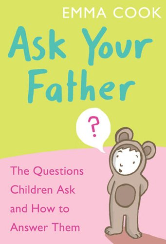 Ask Your Father: The Questions Children Ask... and How to Answer Them...