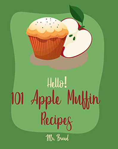Hello! 101 Apple Muffin Recipes: Best Apple Muffin Cookbook Ever For Beginners [Vegan Muffin Cookbook, Blueberry Muffin Recipe, Banana Muffin Recipe, Apple ... Recipe, Easy Cinnamon Cookbook] [Book 1] by Mr.  Bread