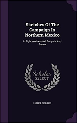 Sketches Of The Campaign In Northern Mexico: In Eighteen Hundred Forty-six And Seven