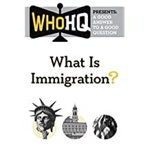 What Is Immigration?: A Good Answer to a Good Question (Who HQ Presents)