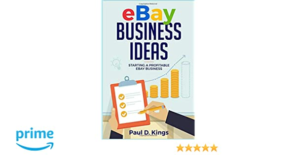 ebay business ideas starting a profitable ebay business paul d kings 9781520872650 amazoncom books