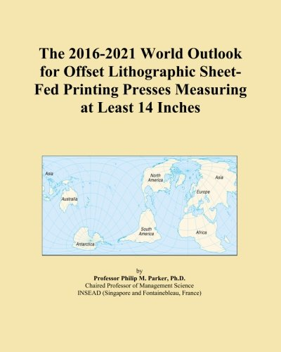 The 2016-2021 World Outlook for Offset Lithographic Sheet-Fed Printing Presses Measuring at Least 14 Inches