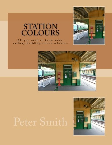 2013 Livery - Station Colours: Liveries used on railway buildings explained and illustrated. by Mr Peter Smith (2013-11-12)
