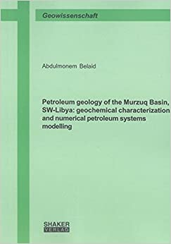 Petroleum Geology of the Murzuq Basin, SW-Libya: Geochemical Characterization and Numerical Petroleum Systems Modelling (Berichte aus der Geowissenschaft)