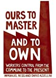 Ours to Master and to Own : Worker's Control from the Commune to the Present