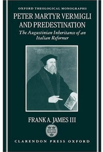 Download Peter Martyr Vermigli and Predestination: The Augustinian Inheritance of an Italian Reformer (Oxford Theological Monographs) Pdf