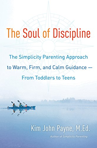 The Soul of Discipline: The Simplicity Parenting Approach to Warm, Firm, and Calm Guidance- From Toddlers to Teens