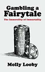 Gambling a Fairytale: The Immorality of Immortality by Molly Looby (2013-02-15)