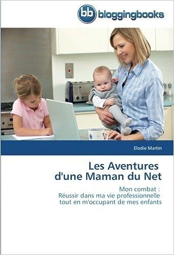 Epub ebooks à télécharger Les Aventures   d'une Maman du Net: Mon combat :   Réussir dans ma vie professionnelle   tout en m'occupant de mes enfants CHM