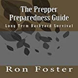 The Prepper Preparedness Guide: Long Term Backyard Survival