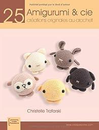 Amigurumi et cie : 25 créations originales au crochet par Christelle Trafarski