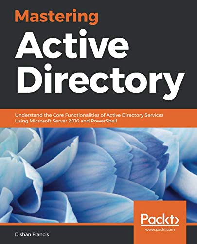 Mastering Active Directory: Understand the Core Functionalities of Active Directory Services Using Microsoft Server 2016 and PowerShell (Windows Server 2012 R2 Step By Step)