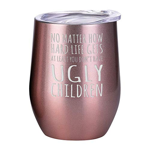 Mother's Day/Father's Day Gift Tumbler - No Matter How Hard Life Gets, At Least You Don't Have Ugly Children - 12 oz Stainless Steel Double Wall Vacuum Insulated Stemless Glass