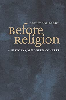 Before Religion: A History of a Modern Concept by [Nongbri, Brent]