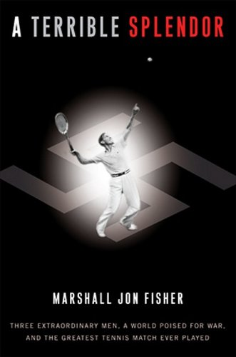 (A Terrible Splendor: Three Extraordinary Men, a World Poised for War, and the Greatest Tennis Match Ever Played)