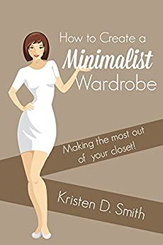 How to Embrace a Minimalist Wardrobe - Making the Most Out of Your Closet! by [Smith, Kristen D.]