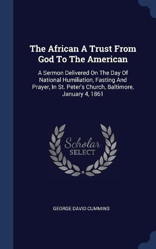 The African A Trust From God To The American: A Sermon Delivered On The Day Of National Humiliation, Fasting And Prayer, In St. Peter's Church, Baltimore, January 4, 1861 pdf