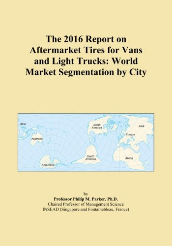 The 2016 Report on Aftermarket Tires for Vans and Light Trucks: World Market Segmentation by City