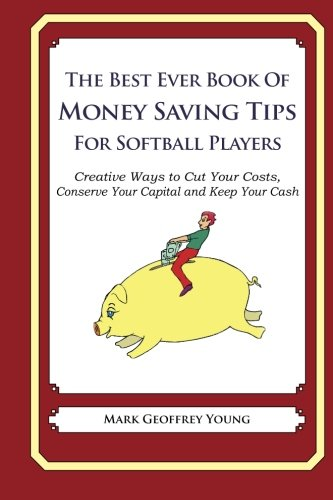 The Best Ever Book of Money Saving Tips for Softball Players: Creative Ways to Cut Your Costs,  Conserve Your Capital And Keep Your Cash pdf