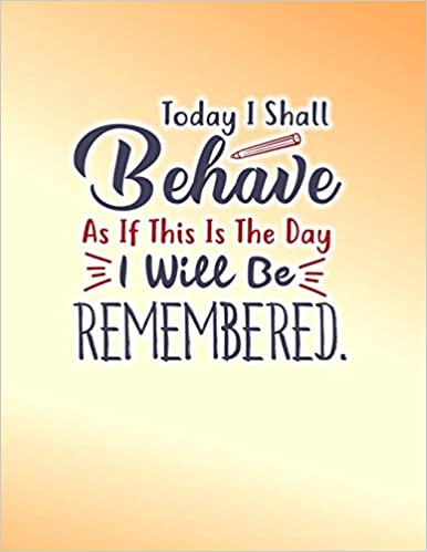 Today I Shall Behave As If This Is The Day I Will Be ...