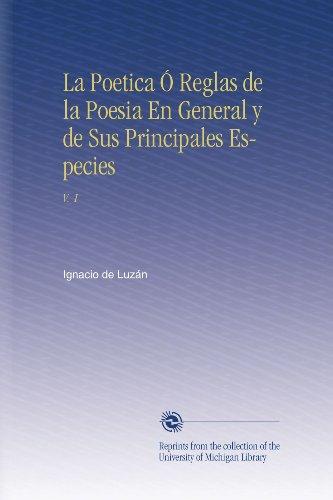 La Poetica Ó Reglas de la Poesia En General y de Sus Principales Especies: V. 1 (Spanish Edition)