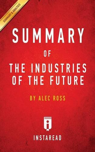 Summary of the Industries of the Future: By Alec Ross - Includes Analysis - Future Industries