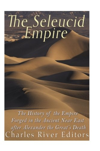 The Seleucid Empire: The History of the Empire Forged in the Ancient Near East After Alexander the Great's Death