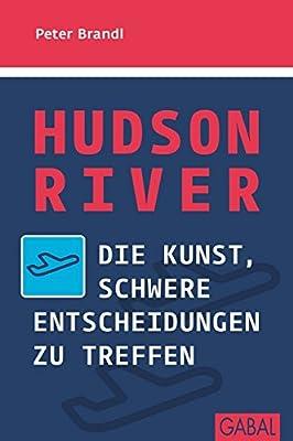Hudson River: Die Kunst, schwere Entscheidungen zu treffen (Dein Erfolg) (German Edition)