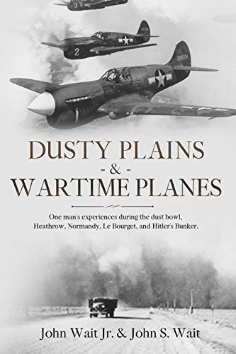 Dusty Plains & Wartime Planes (A fascinating review of one man's experiences during the Dust Bowl era, and WWII; includes Heathrow, Normandy, Le Bourget, and Hitler's Bunker) by [Wait, John, Wait Jr., John]