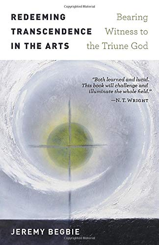Redeeming Transcendence in the Arts: Bearing Witness to the Triune God por Jeremy Begbie