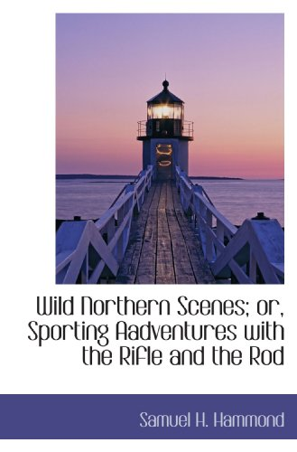 (Wild Northern Scenes; or, Sporting Aadventures with the Rifle and the Rod)