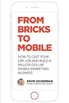 From Bricks  to Mobile: How To Quit Your Day Job And Build A Million Dollar Mobile Marketing Business