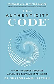 The Authenticity Code: The Art and Science of Success and Why You Can't Fake It to Make It