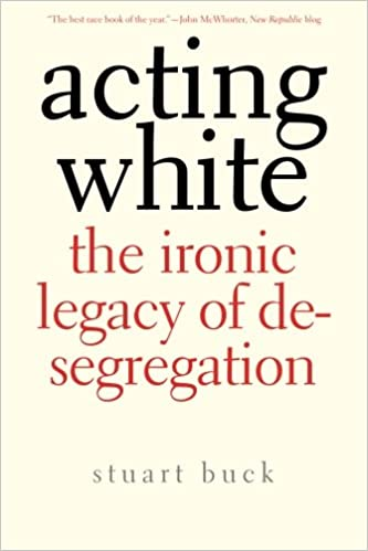 Acting white the ironic legacy of desegregation stuart buck acting white the ironic legacy of desegregation stuart buck 9780300171204 amazon books fandeluxe