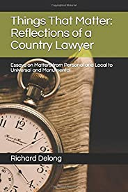Things That Matter: Reflections of a Country Lawyer: Essays on Matters from Personal and Local to Universal an