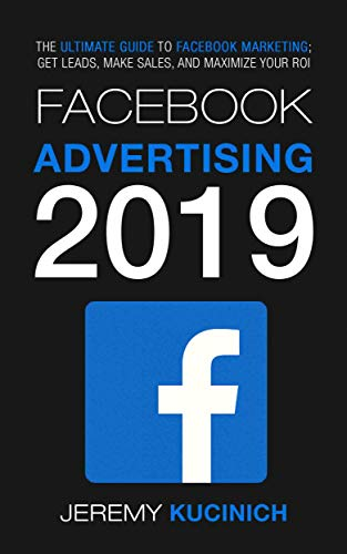 Facebook Advertising 2019: The Ultimate Guide to Facebook Marketing; Get Leads, Make Sales, and Maximize Your ROI (Best Social Media To Advertise Business)