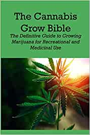 The Cannabis Grow Bible: The Definitive Guide to Growing Marijuana for Recreational and Medicinal Use: The Indoor/Outdoor Medical Grower's Bible