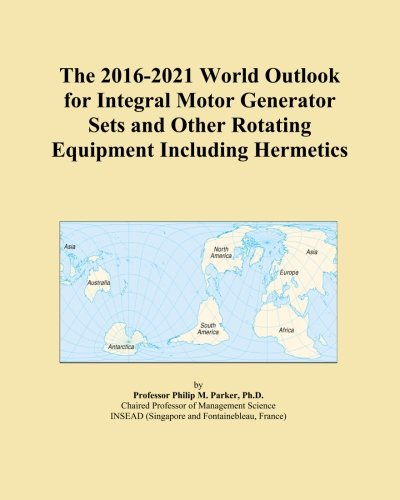 The 2016-2021 World Outlook for Integral Motor Generator Sets and Other Rotating Equipment Including Hermetics