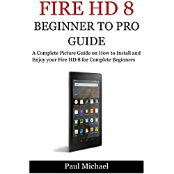 FIRE HD 8:Beginner to Pro Guide: A Complete Picture Guide on How to Install and Enjoy your FireHD 8 for Complete Beginners