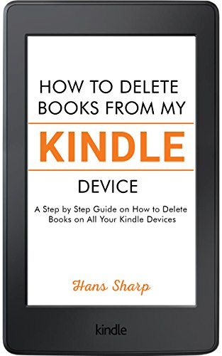 How to Delete Books from My Kindle Device: A Step by Step Guide on How to Delete Books on All Your Kindle Devices by [Sharp, Hans]