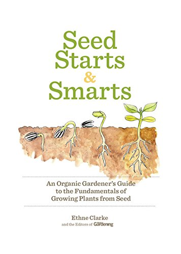 Seed Starts & Smarts: An Organic Gardener's Guide to the Fundamentals of Growing Plants from Seed by [Editors of Organic Gardening, Ethne Clarke]