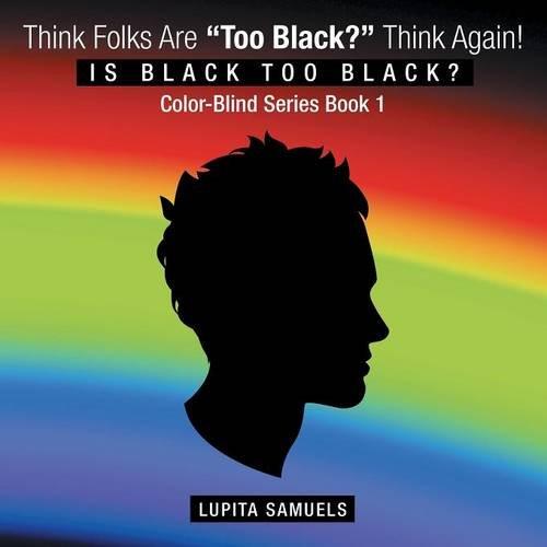 """Think Folks Are """"Too Black?"""" Think Again!: Is Black too Black pdf epub"""
