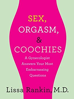 Sex, Orgasm, and Coochies: A Gynecologist Answers Your Most Embarrassing Questions: A Gynecologist Answers Your Most Embarrassing Questions by [Rankin MD, Lissa]